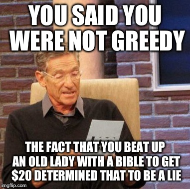 Maury Lie Detector Meme | YOU SAID YOU WERE NOT GREEDY THE FACT THAT YOU BEAT UP AN OLD LADY WITH A BIBLE TO GET $20 DETERMINED THAT TO BE A LIE | image tagged in memes,maury lie detector | made w/ Imgflip meme maker