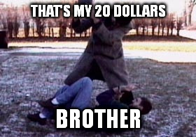THAT'S MY 20 DOLLARS BROTHER | made w/ Imgflip meme maker