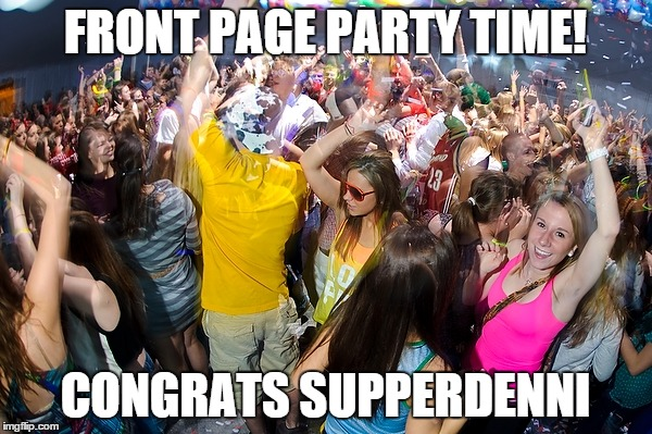 FRONT PAGE PARTY TIME! CONGRATS SUPPERDENNI | made w/ Imgflip meme maker