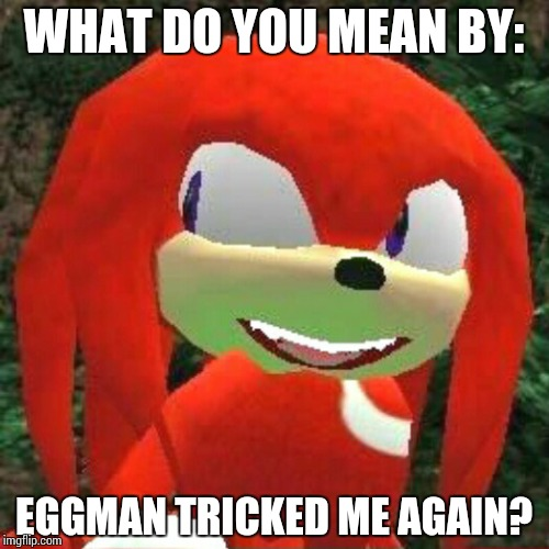 Eggman and Knuckles | WHAT DO YOU MEAN BY: EGGMAN TRICKED ME AGAIN? | image tagged in the face you make knuckles,memes,dr eggman | made w/ Imgflip meme maker