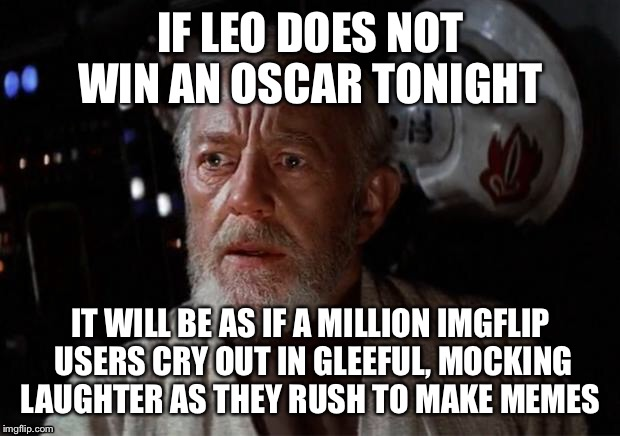 Surprise Obi Wan |  IF LEO DOES NOT WIN AN OSCAR TONIGHT; IT WILL BE AS IF A MILLION IMGFLIP USERS CRY OUT IN GLEEFUL, MOCKING LAUGHTER AS THEY RUSH TO MAKE MEMES | image tagged in surprise obi wan | made w/ Imgflip meme maker