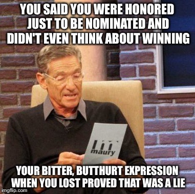 Maury Lie Detector |  YOU SAID YOU WERE HONORED JUST TO BE NOMINATED AND DIDN'T EVEN THINK ABOUT WINNING; YOUR BITTER, BUTTHURT EXPRESSION WHEN YOU LOST PROVED THAT WAS A LIE | image tagged in memes,maury lie detector | made w/ Imgflip meme maker