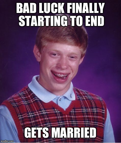 Bad Luck Brian Meme | BAD LUCK FINALLY STARTING TO END GETS MARRIED | image tagged in memes,bad luck brian | made w/ Imgflip meme maker