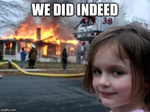 Disaster Girl Meme | WE DID INDEED | image tagged in memes,disaster girl | made w/ Imgflip meme maker