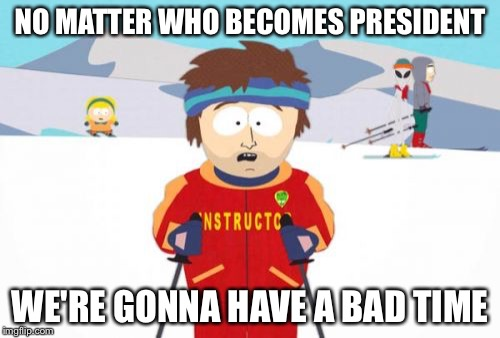 I can't stand any of the candidates |  NO MATTER WHO BECOMES PRESIDENT; WE'RE GONNA HAVE A BAD TIME | image tagged in memes,super cool ski instructor,election 2016,2016 election | made w/ Imgflip meme maker