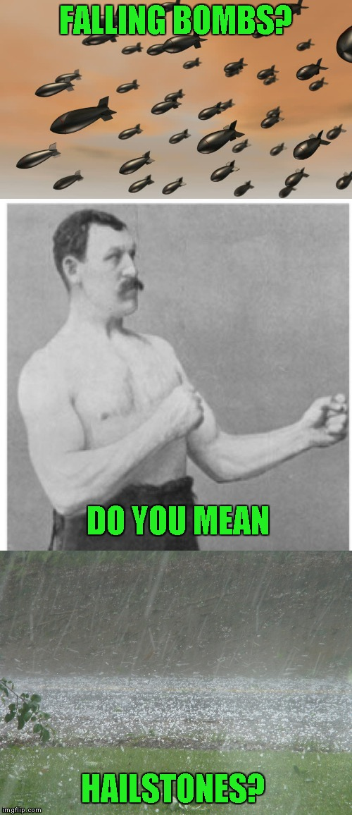 overly manly man expanded | FALLING BOMBS? DO YOU MEAN HAILSTONES? | image tagged in memes,overly manly man | made w/ Imgflip meme maker