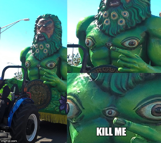 Was going through some pictures from Mardi Gras... | KILL ME | image tagged in argus' eyes,mardi gras,kill me now | made w/ Imgflip meme maker