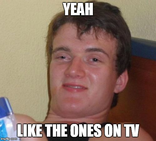 10 Guy Meme | YEAH LIKE THE ONES ON TV | image tagged in memes,10 guy | made w/ Imgflip meme maker