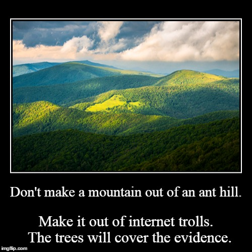 Troll Mountain | Don't make a mountain out of an ant hill. | Make it out of internet trolls.  The trees will cover the evidence. | image tagged in funny,demotivationals,internet trolls,mountain,beauty,pretty | made w/ Imgflip demotivational maker