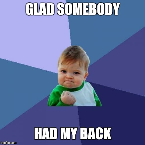 Success Kid Meme | GLAD SOMEBODY HAD MY BACK | image tagged in memes,success kid | made w/ Imgflip meme maker