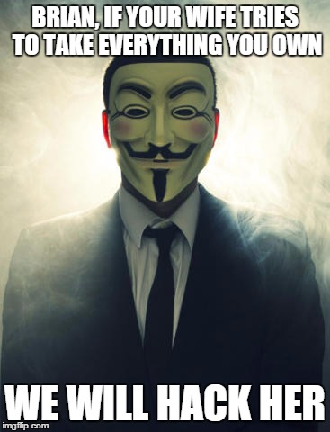 Anonymous | BRIAN, IF YOUR WIFE TRIES TO TAKE EVERYTHING YOU OWN WE WILL HACK HER | image tagged in anonymous | made w/ Imgflip meme maker
