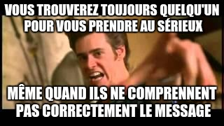 VOUS TROUVEREZ TOUJOURS QUELQU'UN POUR VOUS PRENDRE AU SÉRIEUX MÊME QUAND ILS NE COMPRENNENT PAS CORRECTEMENT LE MESSAGE | image tagged in ace ventura repent | made w/ Imgflip meme maker