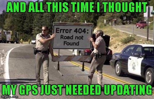 I guess sometimes the GPS is telling the truth... | AND ALL THIS TIME I THOUGHT MY GPS JUST NEEDED UPDATING | image tagged in error 404 sign,memes,funny,funny signs,funny road signs,error 404 | made w/ Imgflip meme maker