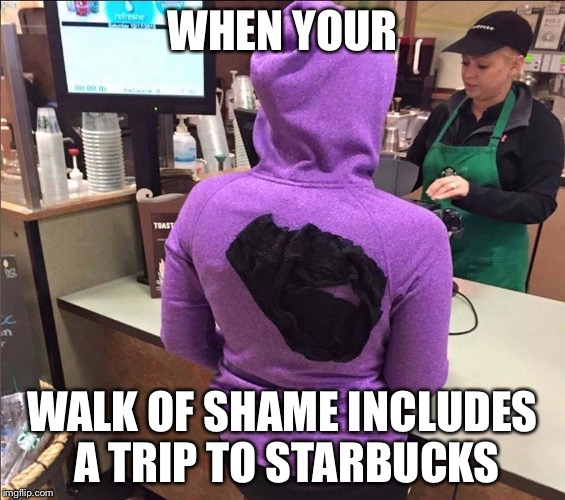 Baristas see it all |  WHEN YOUR; WALK OF SHAME INCLUDES A TRIP TO STARBUCKS | image tagged in starbucks,memes,funny memes | made w/ Imgflip meme maker
