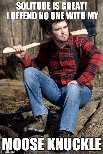 Solemn Lumberjack | SOLITUDE IS GREAT! I OFFEND NO ONE WITH MY MOOSE KNUCKLE | image tagged in memes,solemn lumberjack | made w/ Imgflip meme maker