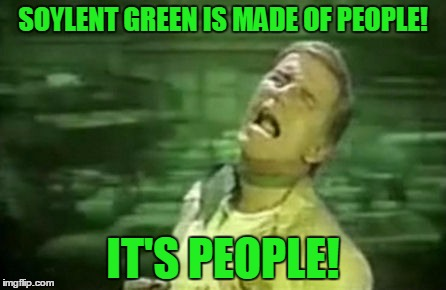 SOYLENT GREEN IS MADE OF PEOPLE! IT'S PEOPLE! | made w/ Imgflip meme maker