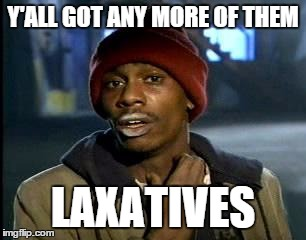 Y'all Got Any More Of That Meme | Y'ALL GOT ANY MORE OF THEM LAXATIVES | image tagged in memes,yall got any more of | made w/ Imgflip meme maker