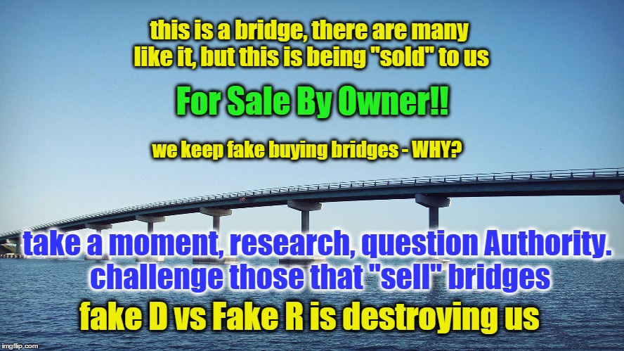 "Sellin' Bridges | this is a bridge, there are many like it, but this is being ""sold"" to us take a moment, research, question Authority. challenge those that "" 