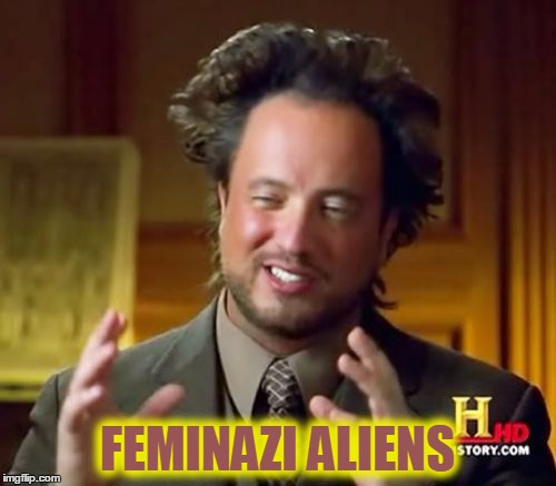 Ancient Aliens Meme | FEMINAZI ALIENS | image tagged in memes,ancient aliens | made w/ Imgflip meme maker