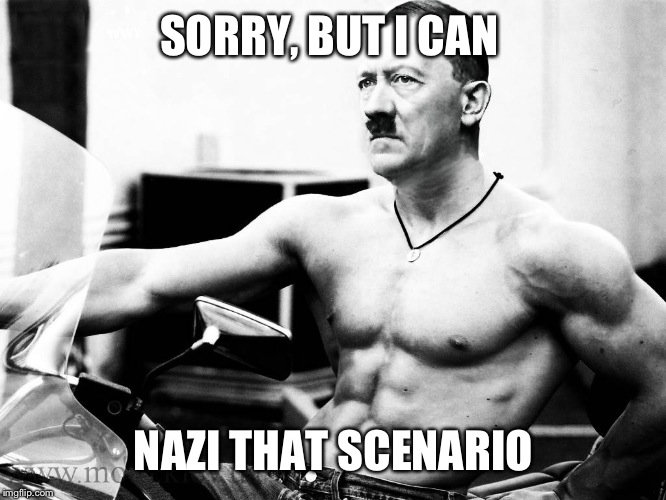 SORRY, BUT I CAN NAZI THAT SCENARIO | made w/ Imgflip meme maker