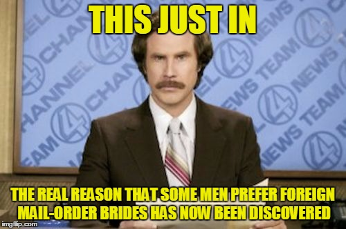 THIS JUST IN THE REAL REASON THAT SOME MEN PREFER FOREIGN MAIL-ORDER BRIDES HAS NOW BEEN DISCOVERED | made w/ Imgflip meme maker
