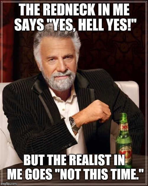 "The Most Interesting Man In The World Meme | THE REDNECK IN ME SAYS ""YES, HELL YES!"" BUT THE REALIST IN ME GOES ""NOT THIS TIME."" 