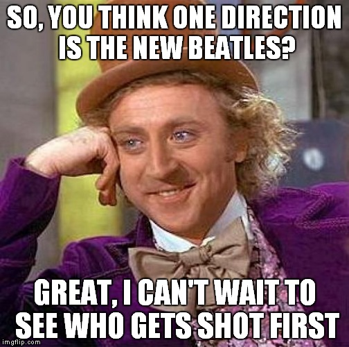 Creepy Condescending Wonka Meme | SO, YOU THINK ONE DIRECTION IS THE NEW BEATLES? GREAT, I CAN'T WAIT TO SEE WHO GETS SHOT FIRST | image tagged in memes,funny,creepy condescending wonka | made w/ Imgflip meme maker