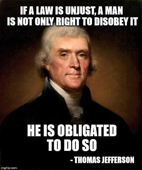 Jefferson on unfair laws |  IF A LAW IS UNJUST, A MAN IS NOT ONLY RIGHT TO DISOBEY IT; HE IS OBLIGATED TO DO SO; - THOMAS JEFFERSON | image tagged in thomas jefferson,laws,criminals | made w/ Imgflip meme maker