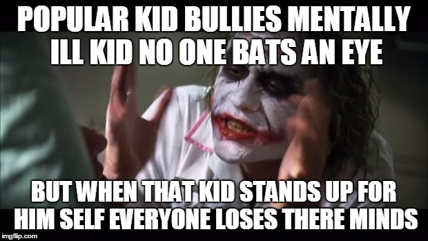 And everybody loses their minds | POPULAR KID BULLIES MENTALLY ILL KID NO ONE BATS AN EYE BUT WHEN THAT KID STANDS UP FOR HIM SELF EVERYONE LOSES THERE MINDS | image tagged in memes,and everybody loses their minds | made w/ Imgflip meme maker