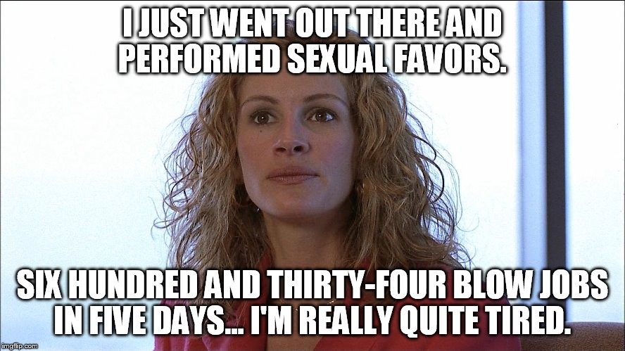 I JUST WENT OUT THERE AND PERFORMED SEXUAL FAVORS. SIX HUNDRED AND THIRTY-FOUR BLOW JOBS IN FIVE DAYS... I'M REALLY QUITE TIRED. | made w/ Imgflip meme maker
