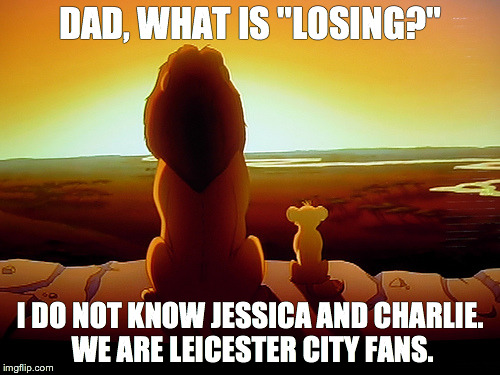 "Lion King Meme | DAD, WHAT IS ""LOSING?"" I DO NOT KNOW JESSICA AND CHARLIE. WE ARE LEICESTER CITY FANS. 