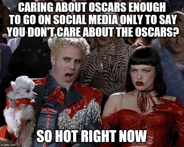 Mugatu So Hot Right Now Meme | CARING ABOUT OSCARS ENOUGH TO GO ON SOCIAL MEDIA ONLY TO SAY YOU DON'T CARE ABOUT THE OSCARS? SO HOT RIGHT NOW | image tagged in memes,mugatu so hot right now | made w/ Imgflip meme maker