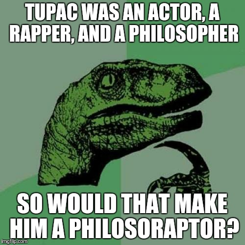 Philosoraptor | TUPAC WAS AN ACTOR, A RAPPER, AND A PHILOSOPHER SO WOULD THAT MAKE HIM A PHILOSORAPTOR? | image tagged in memes,philosoraptor | made w/ Imgflip meme maker