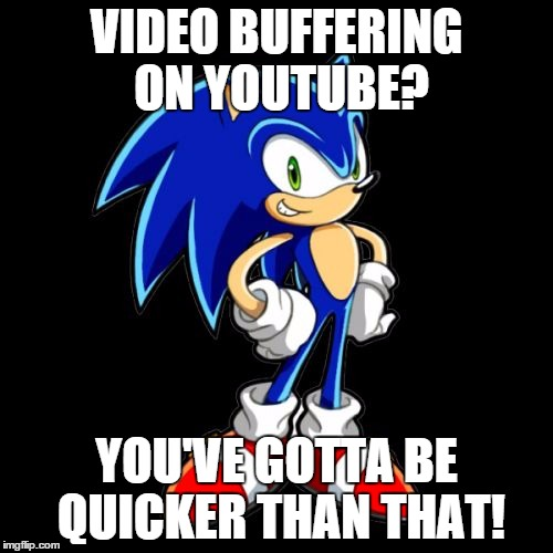 You're Too Slow Sonic Meme | VIDEO BUFFERING ON YOUTUBE? YOU'VE GOTTA BE QUICKER THAN THAT! | image tagged in memes,youre too slow sonic | made w/ Imgflip meme maker