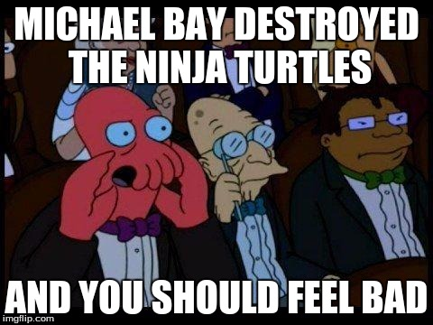 MICHAEL BAY DESTROYED THE NINJA TURTLES AND YOU SHOULD FEEL BAD | made w/ Imgflip meme maker