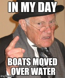 Back In My Day Meme | IN MY DAY BOATS MOVED OVER WATER | image tagged in memes,back in my day | made w/ Imgflip meme maker