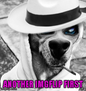 ANOTHER IMGFLIP FIRST | made w/ Imgflip meme maker