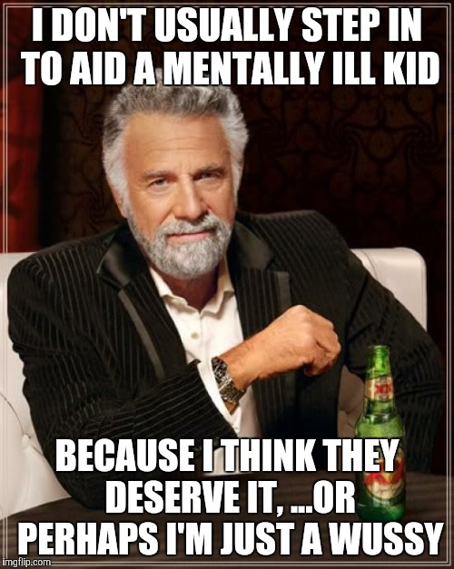 The Most Interesting Man In The World Meme | I DON'T USUALLY STEP IN TO AID A MENTALLY ILL KID BECAUSE I THINK THEY DESERVE IT, ...OR PERHAPS I'M JUST A WUSSY | image tagged in memes,the most interesting man in the world | made w/ Imgflip meme maker
