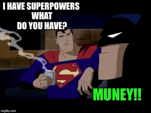 Batman And Superman |  I HAVE SUPERPOWERS WHAT DO YOU HAVE? MUNEY!! | image tagged in memes,batman and superman | made w/ Imgflip meme maker