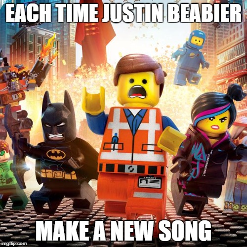 lego movie |  EACH TIME JUSTIN BEABIER; MAKE A NEW SONG | image tagged in lego movie | made w/ Imgflip meme maker