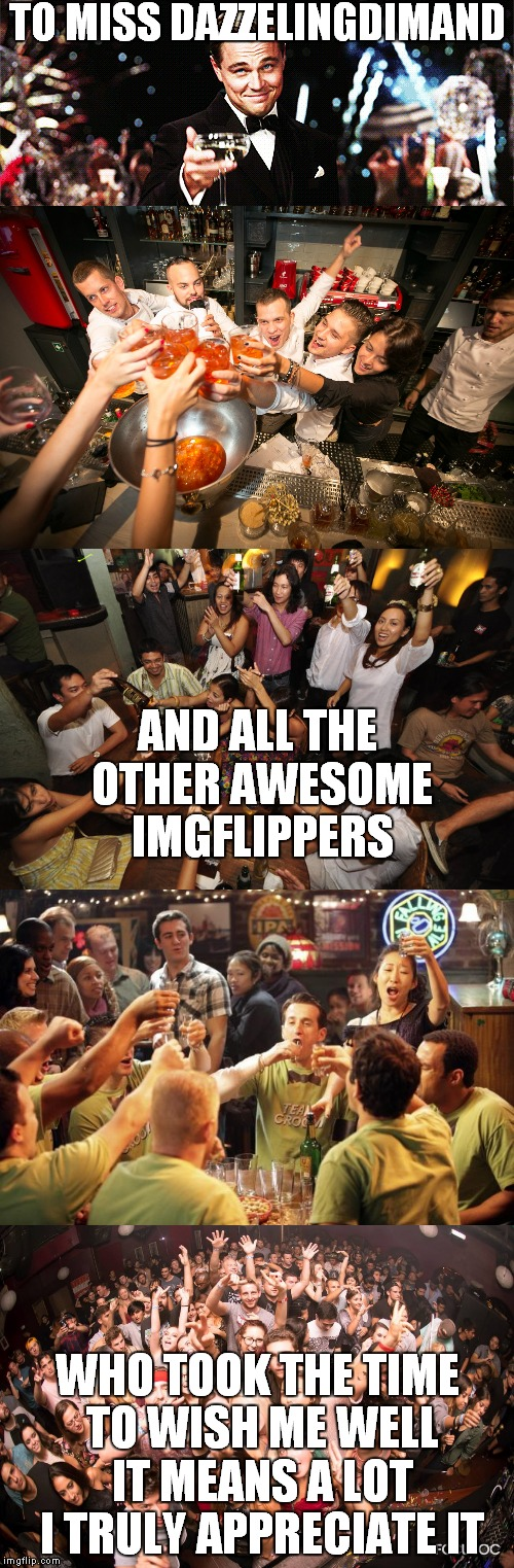 ultimate thank you cheers | TO MISS DAZZELINGDIMAND WHO TOOK THE TIME TO WISH ME WELL IT MEANS A LOT I TRULY APPRECIATE IT AND ALL THE OTHER AWESOME IMGFLIPPERS | image tagged in welcome to imgflip,imgflip unite,mean while on imgflip | made w/ Imgflip meme maker