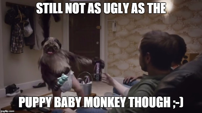 STILL NOT AS UGLY AS THE PUPPY BABY MONKEY THOUGH ;-) | made w/ Imgflip meme maker