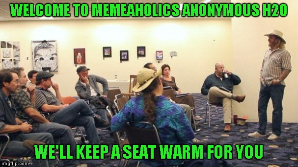 WELCOME TO MEMEAHOLICS ANONYMOUS H2O WE'LL KEEP A SEAT WARM FOR YOU | made w/ Imgflip meme maker