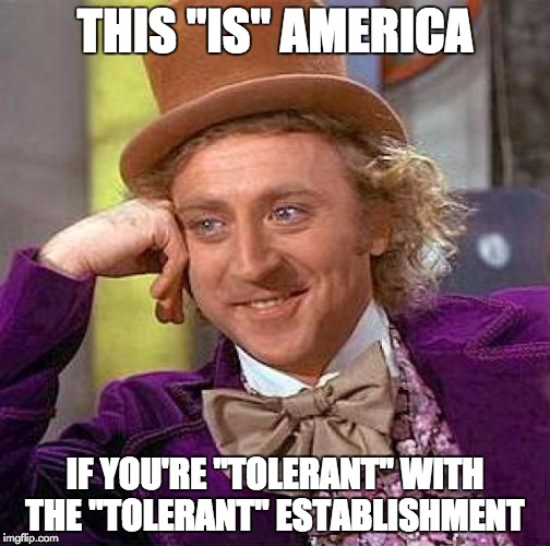 "Creepy Condescending Wonka Meme | THIS ""IS"" AMERICA IF YOU'RE ""TOLERANT"" WITH THE ""TOLERANT"" ESTABLISHMENT 
